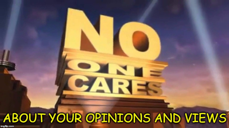 do not care  | ABOUT YOUR OPINIONS AND VIEWS | image tagged in see no one cares,views,opinions,comments,posts | made w/ Imgflip meme maker