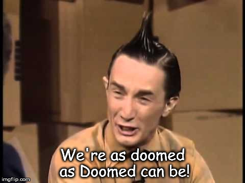 We're as doomed as Doomed can be! | image tagged in ed grimley,doomed as doomed can be | made w/ Imgflip meme maker