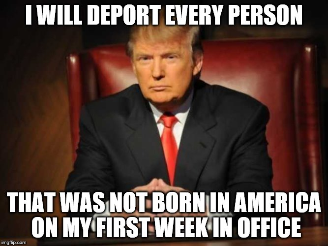 Trump | I WILL DEPORT EVERY PERSON THAT WAS NOT BORN IN AMERICA ON MY FIRST WEEK IN OFFICE | image tagged in trump | made w/ Imgflip meme maker