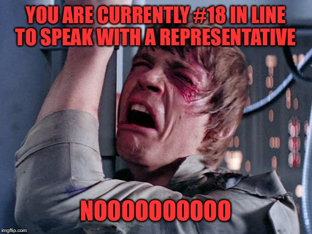 # 18.... That's like 30 minutes of cheesy music!  | YOU ARE CURRENTLY #18 IN LINE TO SPEAK WITH A REPRESENTATIVE NOOOOOOOOOO | image tagged in luke nooooo,lynch1979,memes,lol | made w/ Imgflip meme maker