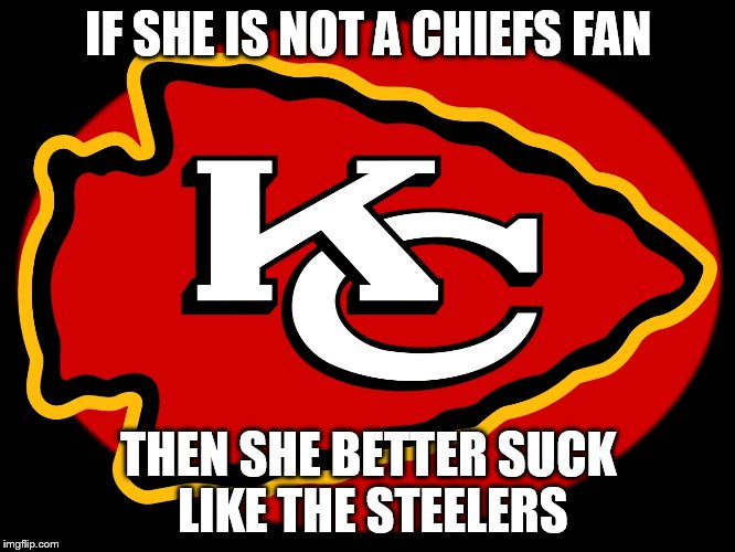 If shes not a chiefs fan then she better suck like the steelers | IF SHE IS NOT A CHIEFS FAN THEN SHE BETTER SUCK LIKE THE STEELERS | image tagged in chiefs | made w/ Imgflip meme maker