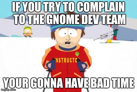 Super Cool Ski Instructor Meme | IF YOU TRY TO COMPLAIN TO THE GNOME DEV TEAM YOUR GONNA HAVE BAD TIME | image tagged in memes,super cool ski instructor | made w/ Imgflip meme maker