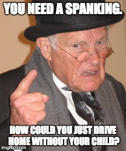 Back In My Day Meme | YOU NEED A SPANKING. HOW COULD YOU JUST DRIVE HOME WITHOUT YOUR CHILD? | image tagged in memes,back in my day | made w/ Imgflip meme maker