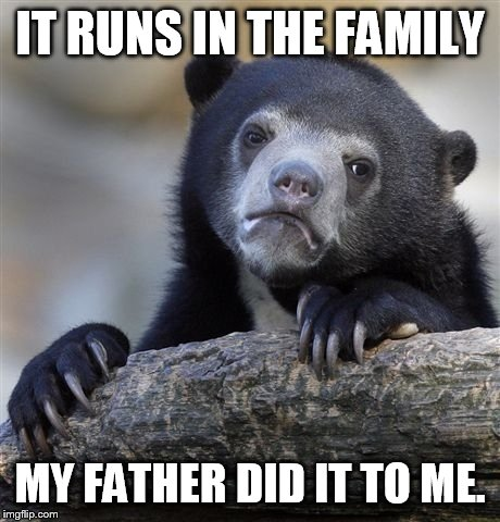 Confession Bear Meme | IT RUNS IN THE FAMILY MY FATHER DID IT TO ME. | image tagged in memes,confession bear | made w/ Imgflip meme maker