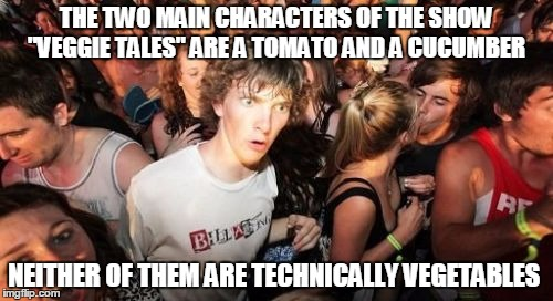 "I just ruined that show for you | THE TWO MAIN CHARACTERS OF THE SHOW ""VEGGIE TALES"" ARE A TOMATO AND A CUCUMBER NEITHER OF THEM ARE TECHNICALLY VEGETABLES 
