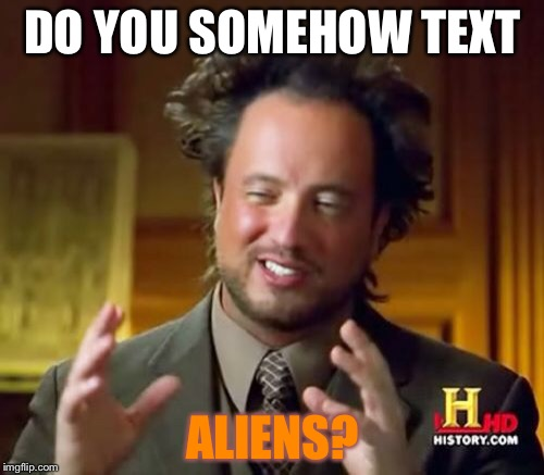 Ancient Aliens Meme | DO YOU SOMEHOW TEXT ALIENS? | image tagged in memes,ancient aliens | made w/ Imgflip meme maker