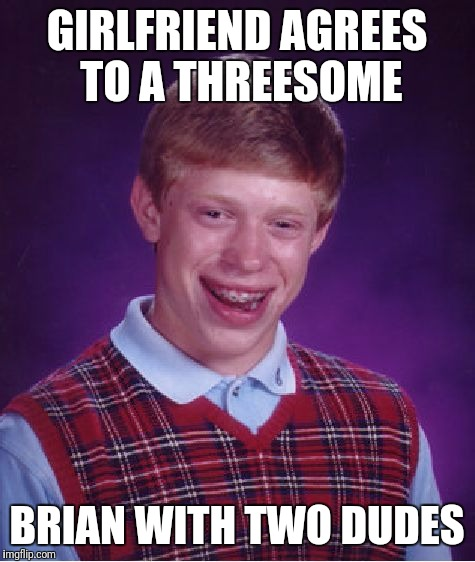 Bad Luck Brian Meme | GIRLFRIEND AGREES TO A THREESOME BRIAN WITH TWO DUDES | image tagged in memes,bad luck brian | made w/ Imgflip meme maker