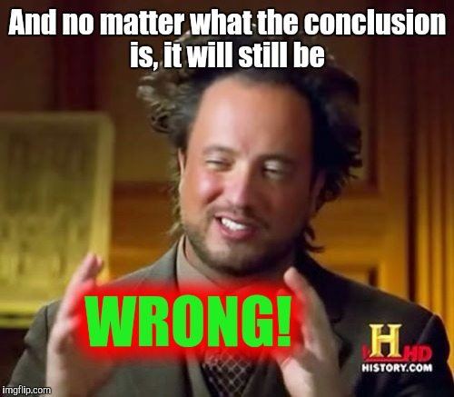 Ancient Aliens Meme | And no matter what the conclusion is, it will still be WRONG! | image tagged in memes,ancient aliens | made w/ Imgflip meme maker
