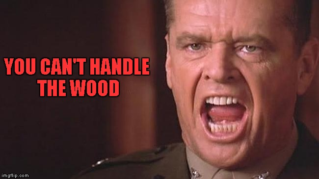 YOU CAN'T HANDLE THE WOOD | made w/ Imgflip meme maker