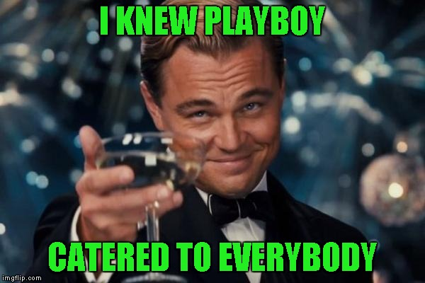 Leonardo Dicaprio Cheers Meme | I KNEW PLAYBOY CATERED TO EVERYBODY | image tagged in memes,leonardo dicaprio cheers | made w/ Imgflip meme maker