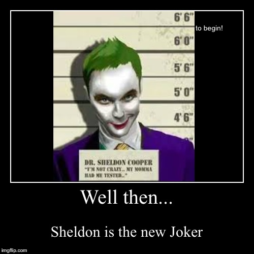 Well then... | Sheldon is the new Joker | image tagged in funny,demotivationals | made w/ Imgflip demotivational maker