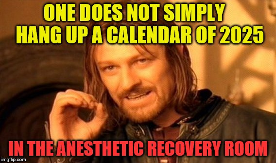 One Does Not Simply Meme | ONE DOES NOT SIMPLY   HANG UP A CALENDAR OF 2025 IN THE ANESTHETIC RECOVERY ROOM | image tagged in memes,one does not simply | made w/ Imgflip meme maker
