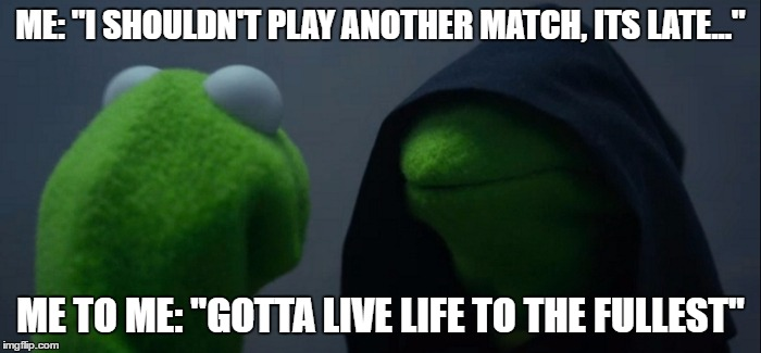 "gotta live life to the fullest when playing video games |  ME: ""I SHOULDN'T PLAY ANOTHER MATCH, ITS LATE...""; ME TO ME: ""GOTTA LIVE LIFE TO THE FULLEST"" 