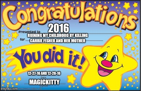 Happy Star Congratulations Meme | 2016 RUINING MY CHILDHOOD BY KILLING CARRIE FISHER AND HER MOTHER 12-27-16 AND 12-28-16 MAGICKITTY | image tagged in memes,happy star congratulations | made w/ Imgflip meme maker