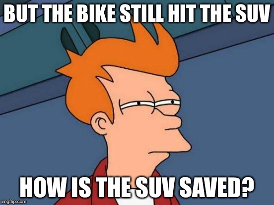Futurama Fry Meme | BUT THE BIKE STILL HIT THE SUV HOW IS THE SUV SAVED? | image tagged in memes,futurama fry | made w/ Imgflip meme maker
