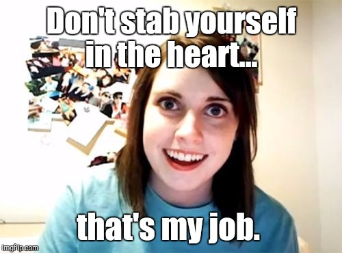 j5jqn.jpg | Don't stab yourself in the heart... that's my job. | image tagged in j5jqnjpg | made w/ Imgflip meme maker