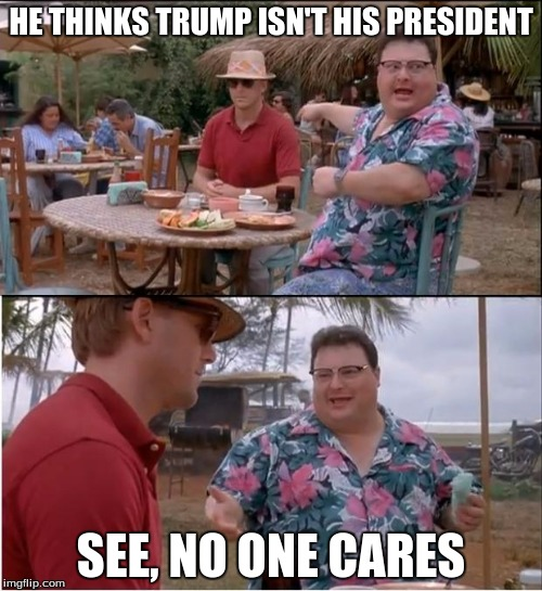 See Nobody Cares Meme | HE THINKS TRUMP ISN'T HIS PRESIDENT SEE, NO ONE CARES | image tagged in memes,see nobody cares | made w/ Imgflip meme maker