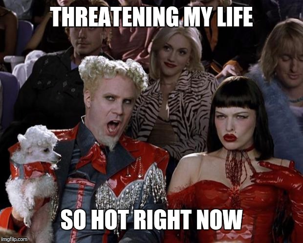 Mugatu So Hot Right Now Meme | THREATENING MY LIFE SO HOT RIGHT NOW | image tagged in memes,mugatu so hot right now | made w/ Imgflip meme maker