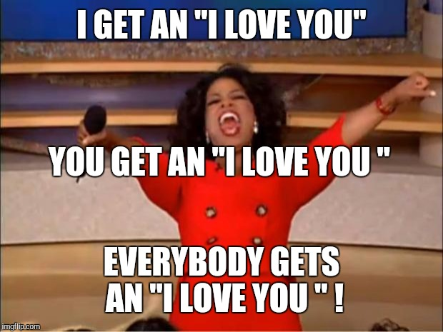 "Oprah You Get A Meme | I GET AN ""I LOVE YOU"" EVERYBODY GETS AN ""I LOVE YOU "" ! YOU GET AN ""I LOVE YOU "" 