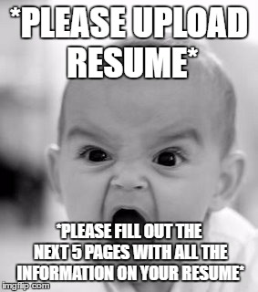 Angry Baby Meme | *PLEASE UPLOAD RESUME* *PLEASE FILL OUT THE NEXT 5 PAGES WITH ALL THE INFORMATION ON YOUR RESUME* | image tagged in memes,angry baby | made w/ Imgflip meme maker