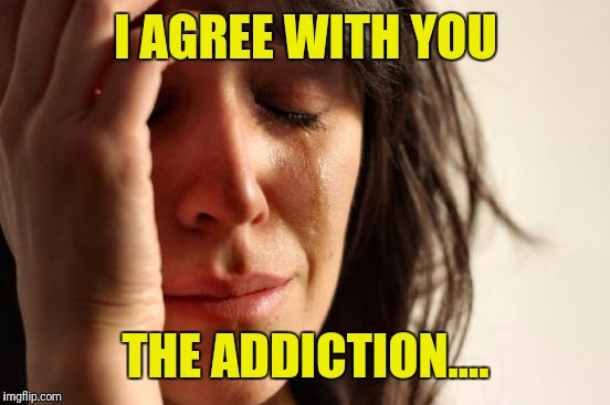 First World Problems Meme | I AGREE WITH YOU THE ADDICTION.... | image tagged in memes,first world problems | made w/ Imgflip meme maker