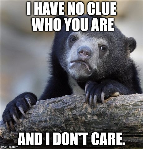 Confession Bear Meme | I HAVE NO CLUE WHO YOU ARE AND I DON'T CARE. | image tagged in memes,confession bear | made w/ Imgflip meme maker