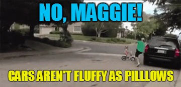 NO, MAGGIE! CARS AREN'T FLUFFY AS PILLLOWS | made w/ Imgflip meme maker