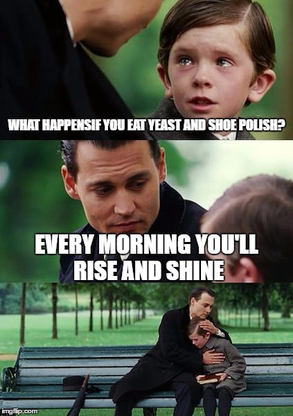Finding Neverland Meme | WHAT HAPPENSIF YOU EAT YEAST AND SHOE POLISH? EVERY MORNING YOU'LL RISE AND SHINE | image tagged in memes,finding neverland | made w/ Imgflip meme maker