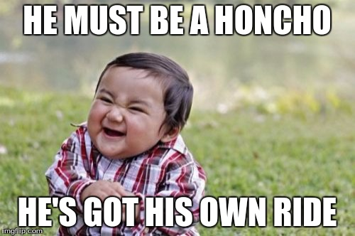 Evil Toddler Meme | HE MUST BE A HONCHO HE'S GOT HIS OWN RIDE | image tagged in memes,evil toddler | made w/ Imgflip meme maker