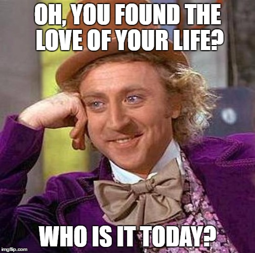 Creepy Condescending Wonka Meme | OH, YOU FOUND THE LOVE OF YOUR LIFE? WHO IS IT TODAY? | image tagged in memes,creepy condescending wonka | made w/ Imgflip meme maker