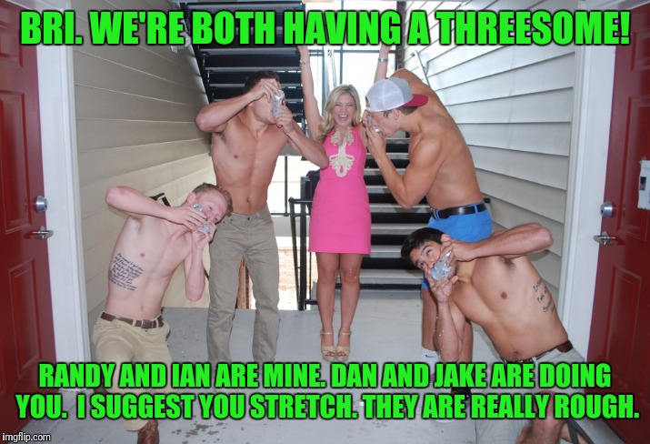 BRI. WE'RE BOTH HAVING A THREESOME! RANDY AND IAN ARE MINE. DAN AND JAKE ARE DOING YOU.  I SUGGEST YOU STRETCH. THEY ARE REALLY ROUGH. | made w/ Imgflip meme maker