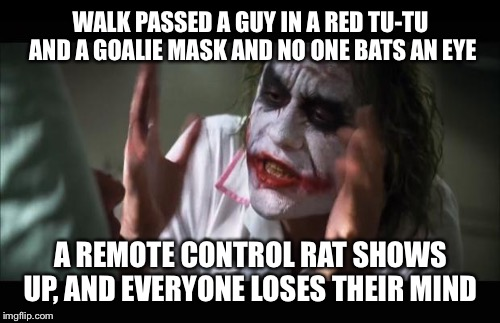 WALK PASSED A GUY IN A RED TU-TU AND A GOALIE MASK AND NO ONE BATS AN EYE A REMOTE CONTROL RAT SHOWS UP, AND EVERYONE LOSES THEIR MIND | made w/ Imgflip meme maker