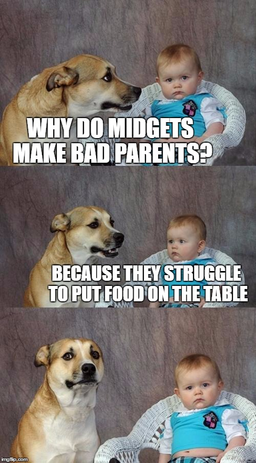 Dad Joke Dog Meme | WHY DO MIDGETS MAKE BAD PARENTS? BECAUSE THEY STRUGGLE TO PUT FOOD ON THE TABLE | image tagged in memes,dad joke dog | made w/ Imgflip meme maker