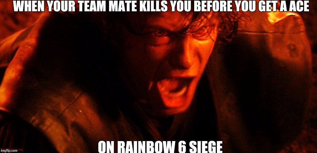 Anakin I Hate You | WHEN YOUR TEAM MATE KILLS YOU BEFORE YOU GET A ACE ON RAINBOW 6 SIEGE | image tagged in anakin i hate you | made w/ Imgflip meme maker