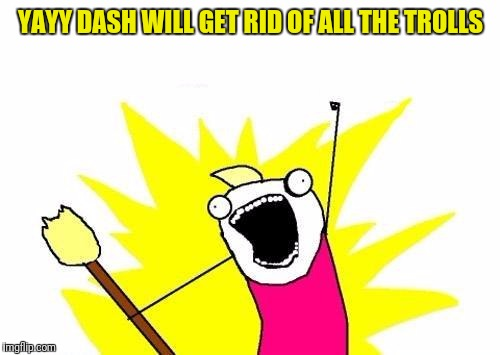 X All The Y Meme | YAYY DASH WILL GET RID OF ALL THE TROLLS | image tagged in memes,x all the y | made w/ Imgflip meme maker