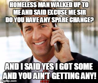 Arrogant Rich Man | HOMELESS MAN WALKED UP TO ME AND SAID EXCUSE ME SIR DO YOU HAVE ANY SPARE CHANGE? AND I SAID YES I GOT SOME AND YOU AIN'T GETTING ANY! | image tagged in memes,arrogant rich man | made w/ Imgflip meme maker