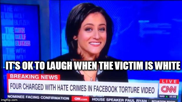 It's ok to laugh when the victim is White. | IT'S OK TO LAUGH WHEN THE VICTIM IS WHITE | image tagged in sara ganim of cnn,who laughed at the kidnapping and torture of,blmkidnapping,cnn fake new,trump 2016,dank memes | made w/ Imgflip meme maker