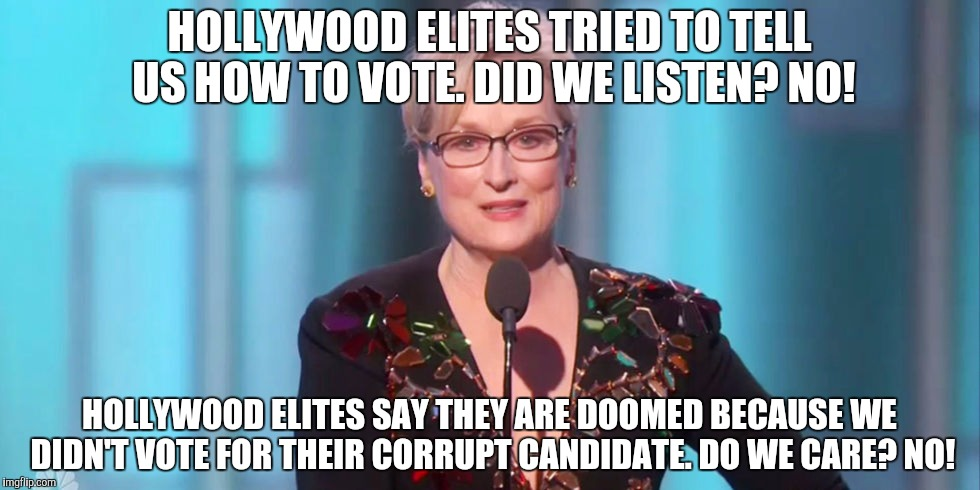 HOLLYWOOD ELITES TRIED TO TELL US HOW TO VOTE. DID WE LISTEN? NO! HOLLYWOOD ELITES SAY THEY ARE DOOMED BECAUSE WE DIDN'T VOTE FOR THEIR CORR | image tagged in meryl streep we are doomed | made w/ Imgflip meme maker