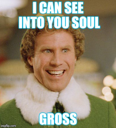 Buddy The Elf Meme | I CAN SEE INTO YOU SOUL GROSS | image tagged in memes,buddy the elf | made w/ Imgflip meme maker