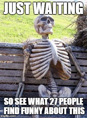 Waiting Skeleton Meme | JUST WAITING SO SEE WHAT 27 PEOPLE FIND FUNNY ABOUT THIS | image tagged in memes,waiting skeleton | made w/ Imgflip meme maker