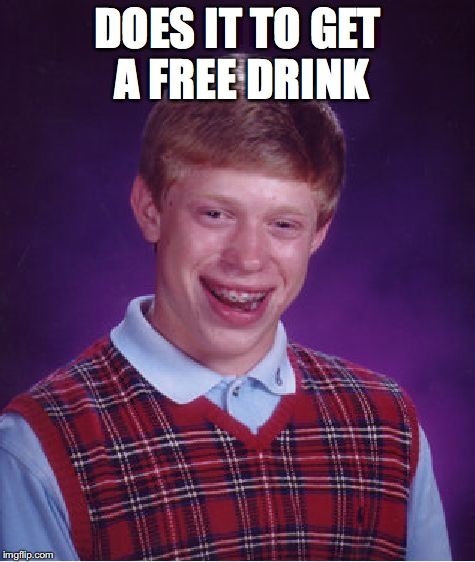 Bad Luck Brian Meme | DOES IT TO GET A FREE DRINK | image tagged in memes,bad luck brian | made w/ Imgflip meme maker