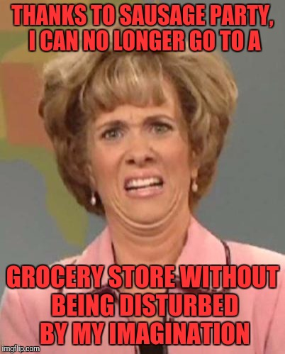 Disgusted Kristin Wiig | THANKS TO SAUSAGE PARTY, I CAN NO LONGER GO TO A GROCERY STORE WITHOUT BEING DISTURBED BY MY IMAGINATION | image tagged in disgusted kristin wiig | made w/ Imgflip meme maker