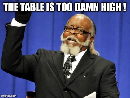 Too Damn High Meme | THE TABLE IS TOO DAMN HIGH ! | image tagged in memes,too damn high | made w/ Imgflip meme maker