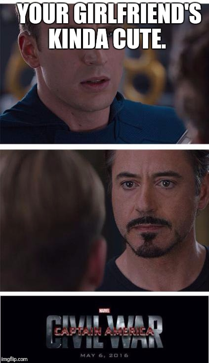 Marvel Civil War 1 Meme | YOUR GIRLFRIEND'S KINDA CUTE. | image tagged in memes,marvel civil war 1 | made w/ Imgflip meme maker