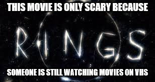 vhs | THIS MOVIE IS ONLY SCARY BECAUSE SOMEONE IS STILL WATCHING MOVIES ON VHS | image tagged in vhs,rings | made w/ Imgflip meme maker