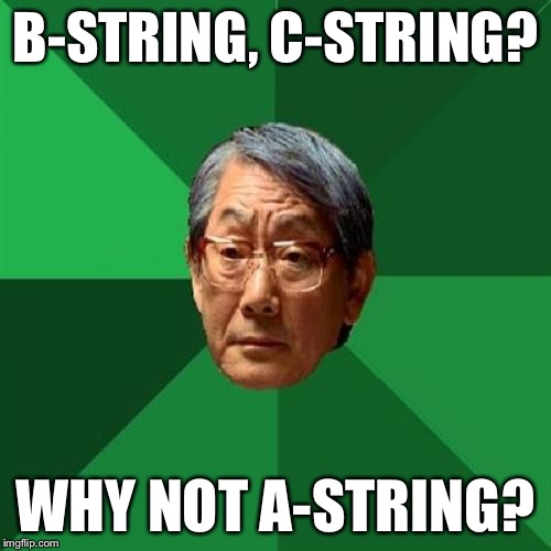High Expectations Asian Father Meme | B-STRING, C-STRING? WHY NOT A-STRING? | image tagged in memes,high expectations asian father | made w/ Imgflip meme maker