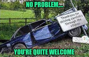 It's nice to live in a polite society | NO PROBLEM,... YOU'RE QUITE WELCOME | image tagged in sewmyeyesshut,funny memes,bad drivers,good drivers | made w/ Imgflip meme maker