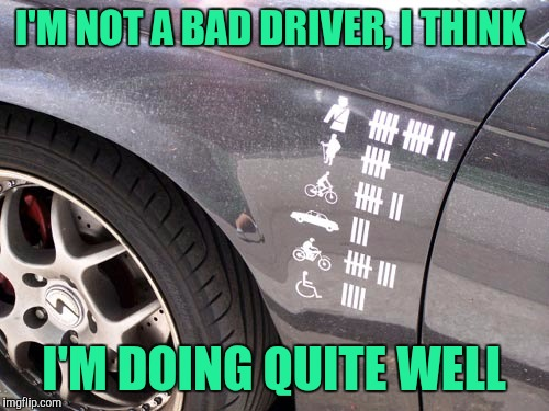 I mean c'mon, who hasn't driven for points before? | I'M NOT A BAD DRIVER, I THINK I'M DOING QUITE WELL | image tagged in sewmyeyesshut,funny memes,bad drivers,good driver,blah blah blah | made w/ Imgflip meme maker