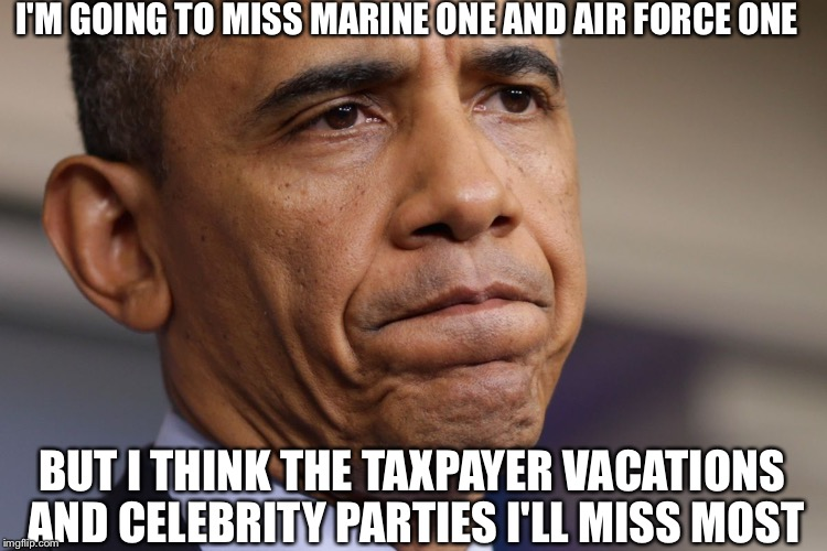 Obama The Dissapointment | I'M GOING TO MISS MARINE ONE AND AIR FORCE ONE BUT I THINK THE TAXPAYER VACATIONS AND CELEBRITY PARTIES I'LL MISS MOST | image tagged in obama disappointment,barack obama,obama,president obama,democrat party,democrat's | made w/ Imgflip meme maker