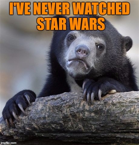 Confession Bear Meme | I'VE NEVER WATCHED STAR WARS | image tagged in memes,confession bear | made w/ Imgflip meme maker